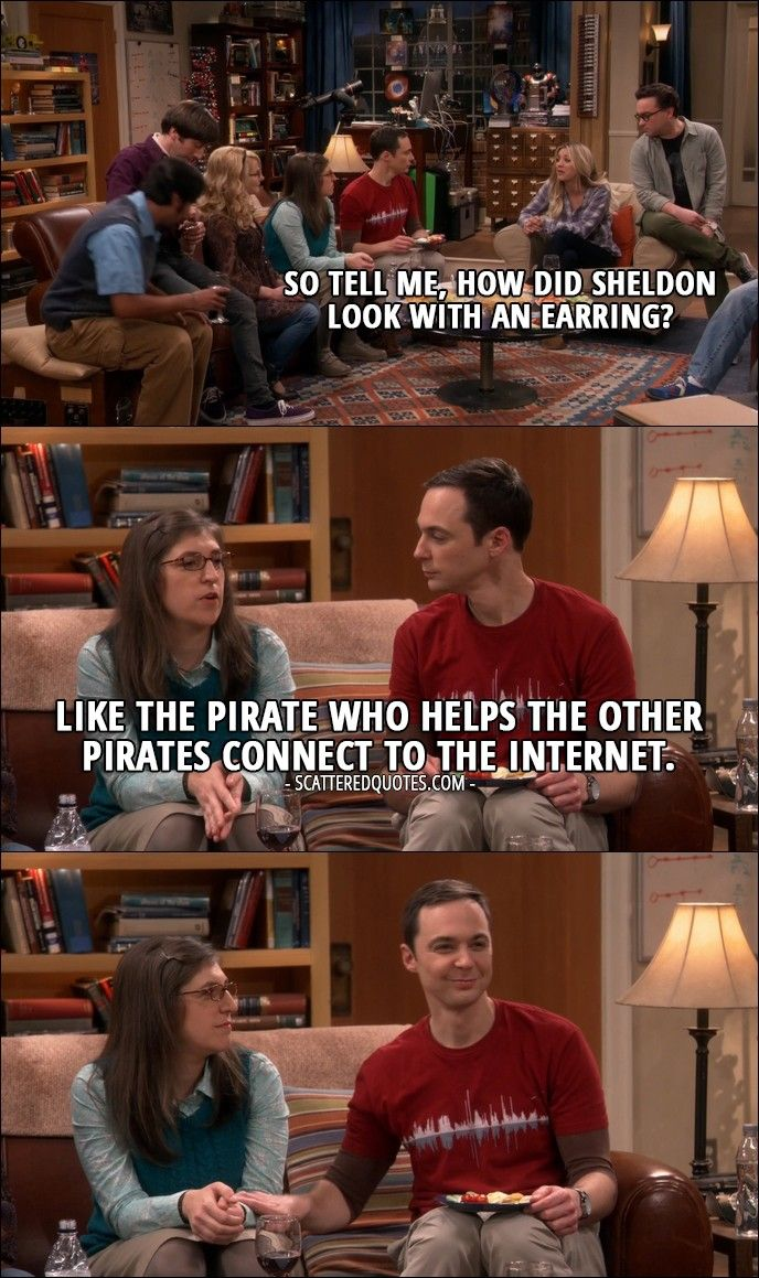 Quote from The Big Bang Theory 10x12 │  Penny Hofstadter: So tell me, how did Sheldon look with an earring? Amy Farrah Fowler: Like the pirate who helps the other pirates connect to the Internet.