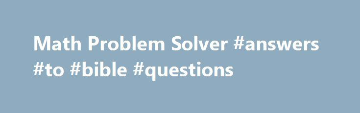 """Math Problem Solver #answers #to #bible #questions http://health.nef2.com/math-problem-solver-answers-to-bible-questions/  #algebra problems and answers # Math Problem Solver Below is a math problem solver that lets you input a wide variety of math problems and it will provide the final answer for free. You can even see the steps (with a subscription)! The version below will show you the final answer only. You'll see a button """"View steps"""" and this takes you to the developer's site where you…"""