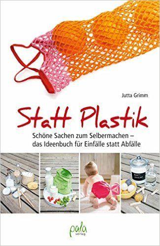 Statt Plastik: Schöne Sachen zum Selbermachen - das Ideenbuch für Einfälle statt Abfälle: Amazon.de: Jutta Grimm: Bücher