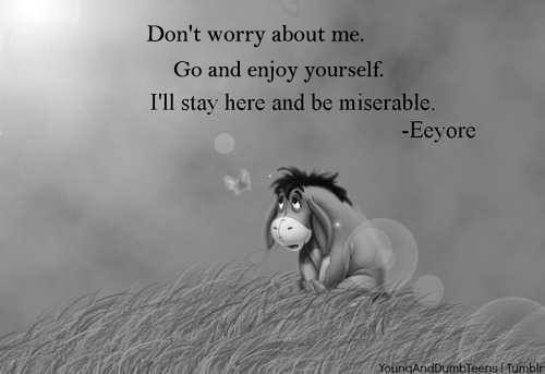 """Don't worry about me. Go and enjoy yourself. I'll stay here and be miserable."" — Eeyore"