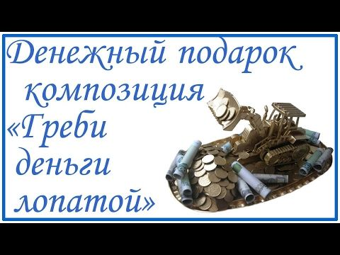 Денежный подарок Композиция Греби деньги лопатой - YouTube