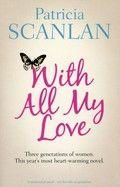 Patricia Scanlan  With all my love (2013) Wanneer een jonge moeder bij de verhuizing van haar moeder een aan haar gerichte oude brief onder ogen krijgt, blijft dit niet zonder gevolgen voor de hele familie.