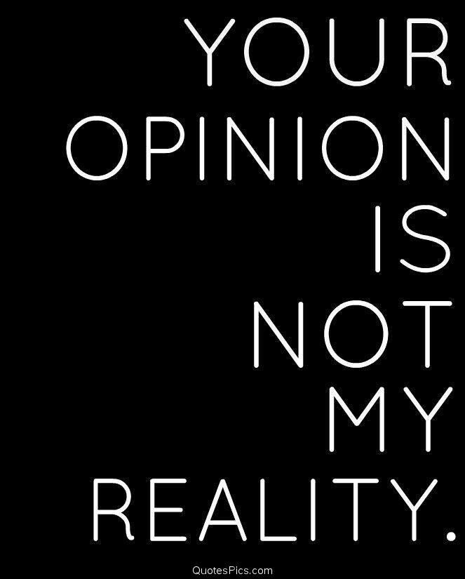 Your opinion is not my reality