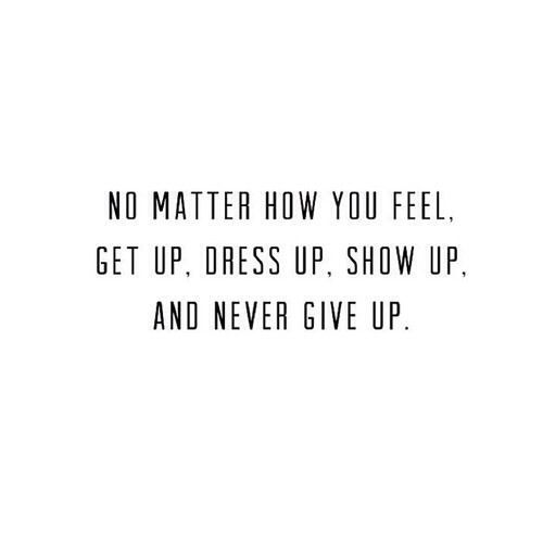 ...LIVE. No matter how you feel, get up, dress up, show up and never give up. Motivational quotes.