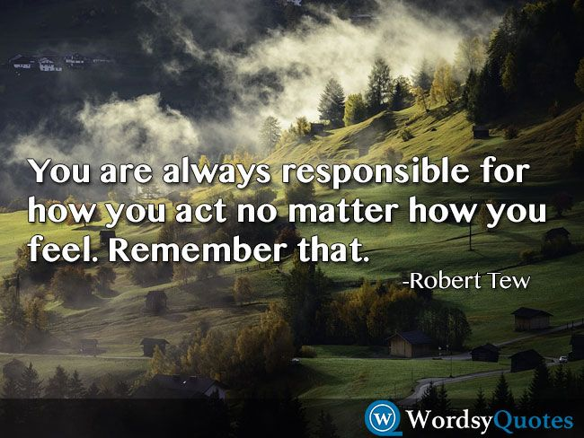 You are always responsible for how you act no matter how you feel. Remember that. -Robert Tew - Quotes about respect #quotes #picturequotes #quotesoftheday #QOTD #wordsyquotes #respect #respectquotes #respectquote