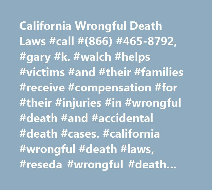 California Wrongful Death Laws #call #(866) #465-8792, #gary #k. #walch #helps #victims #and #their #families #receive #compensation #for #their #injuries #in #wrongful #death #and #accidental #death #cases. #california #wrongful #death #laws, #reseda #wrongful #death #lawyer http://memphis.remmont.com/california-wrongful-death-laws-call-866-465-8792-gary-k-walch-helps-victims-and-their-families-receive-compensation-for-their-injuries-in-wrongful-death-and-accidental-death/  # California…