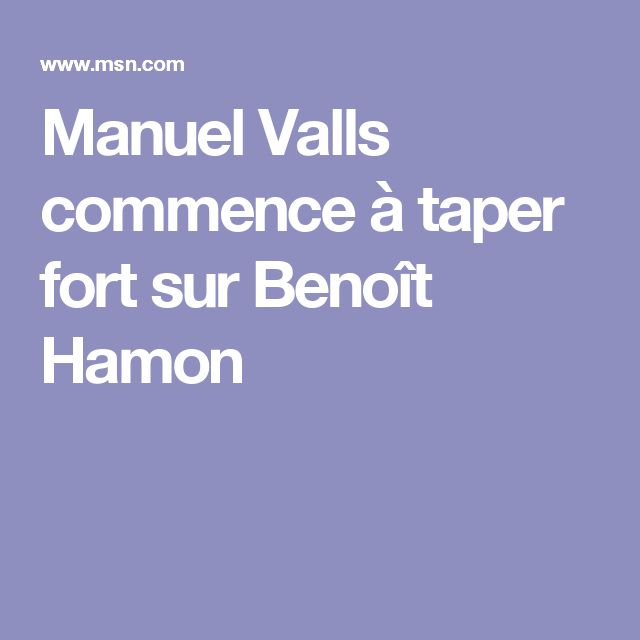 Manuel Valls commence à taper fort sur Benoît Hamon
