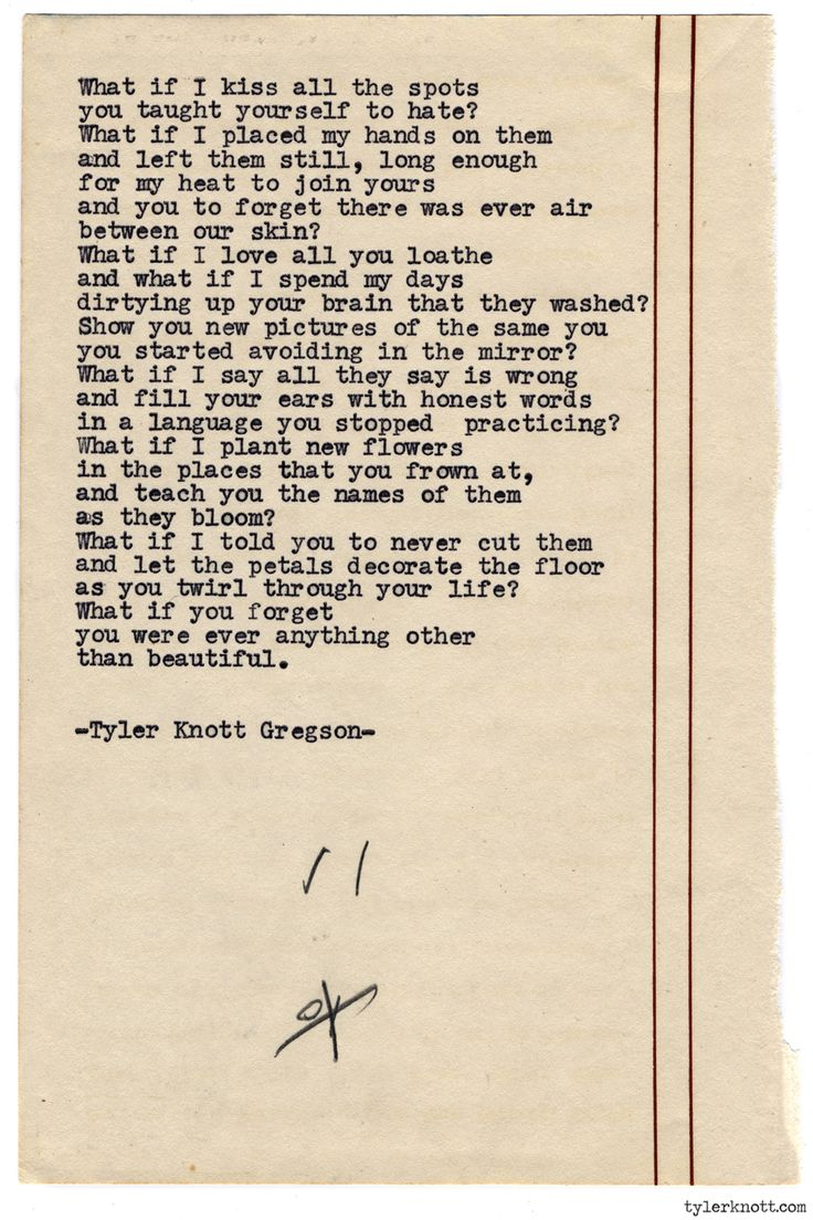 Typewriter Series #826 by Tyler Knott Gregson Text for Tired Eyes: What if I kiss all the spotsyou taught yourself to hate?What if I placed my hands on themand left them still, long enoughfor my heat to join yoursand you to forget there was ever airbetween our skin?What if I love all you loathe and what if I spend my days dirtying up your brain that was washed?Show you new pictures of the same youyou started avoiding in the mirror?What if I say all they say is wrongand fill your ears with…