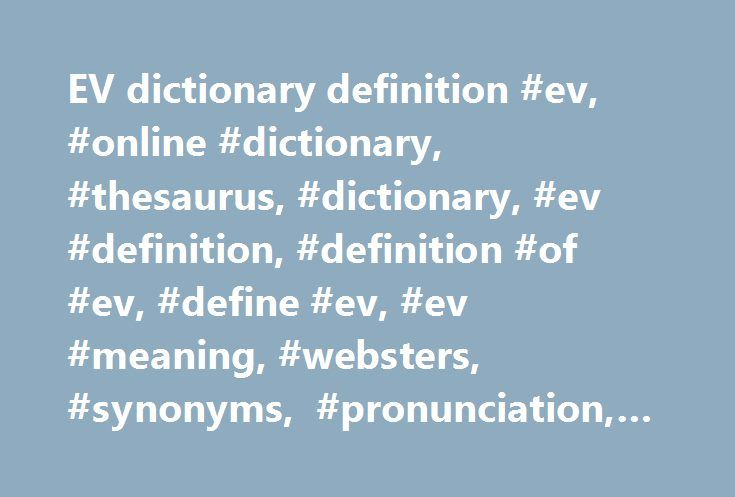 EV dictionary definition #ev, #online #dictionary, #thesaurus, #dictionary, #ev #definition, #definition #of #ev, #define #ev, #ev #meaning, #websters, #synonyms, #pronunciation, #usage #examples, #quotes http://spain.remmont.com/ev-dictionary-definition-ev-online-dictionary-thesaurus-dictionary-ev-definition-definition-of-ev-define-ev-ev-meaning-websters-synonyms-pronunciation-usage-examples-qu/  # Sentence Examples AvaXWpgr s, from avaxwpE – ev. to withdraw. E14/YyaCa; Ev. in, pyov, work)…