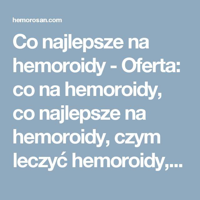 Co najlepsze na hemoroidy - Oferta: co na hemoroidy, co najlepsze na hemoroidy, czym leczyć hemoroidy, dobry lek na hemoroidy, hemoroidy, hemoroidy jak leczyć, hemoroidy leczenie, hemoroidy leczenie domowe, hemoroidy leki, hemoroidy objawy, hemoroidy odbytu, hemoroidy przyczyny, hemoroidy w ciąży, hemorosan, jak leczyć hemoroidy, jak wyleczyć hemoroidy, jak zwalczyć hemoroidy, leczenie hemoroidów, leki na hemoroidy, na hemoroidy, najlepsze na hemoroidy, najlepszy lek na hemoroidy, objawy…