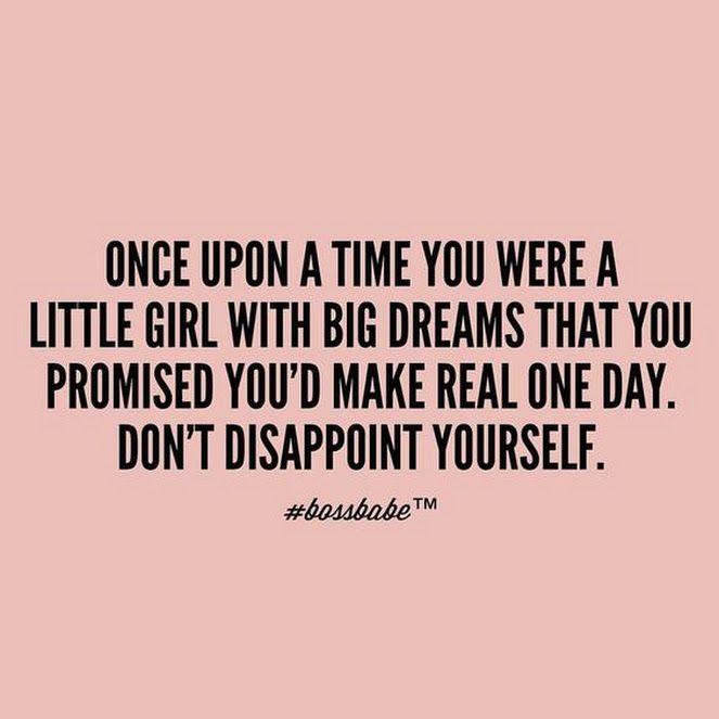 Once upon a time you were a little girl with big dreams that you promised you'd make real one day. Don't disappoint yourself.