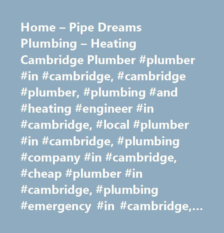 Home – Pipe Dreams Plumbing – Heating Cambridge Plumber #plumber #in #cambridge, #cambridge #plumber, #plumbing #and #heating #engineer #in #cambridge, #local #plumber #in #cambridge, #plumbing #company #in #cambridge, #cheap #plumber #in #cambridge, #plumbing #emergency #in #cambridge, #gas #safe #cambridge, #boiler #service #cambridge, #heating #repair #cambridge, #plumbing #contractor #cambridge, #cambridge #reliable #plumber, #no #job #too #small #plumber #cambridge, #reliable #plumbing…