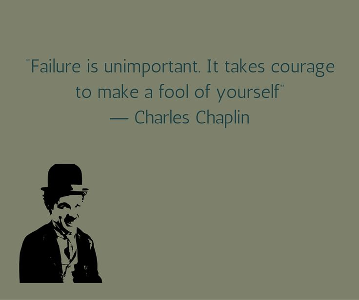 Failure is unimportant. It takes courage to make a fool of yourself. Charlie Chaplin