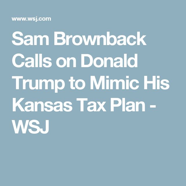 Sam Brownback Calls on Donald Trump to Mimic His Kansas Tax Plan  - WSJ