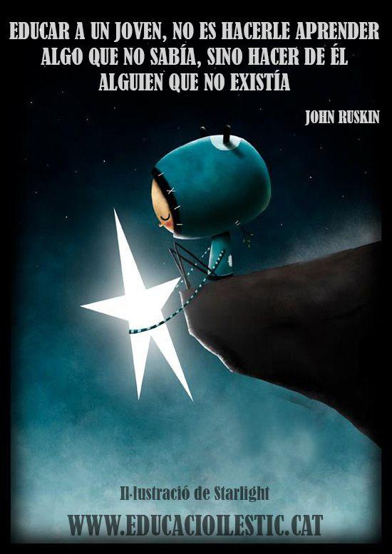 """""""Educar a un joven, no es hacerle aprender algo que no sabía, sino  hacer de él alguien que no existía"""" - John Ruskin"""