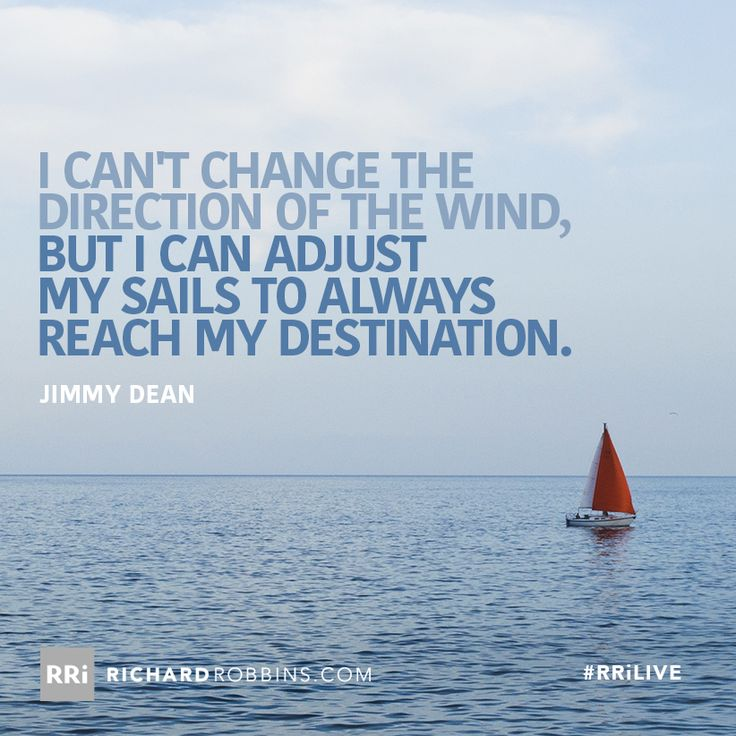 I can't change the direction of the wind, but I can adjust my sails to always reach my destination. #RRiLIVE www.richardrobbins.com