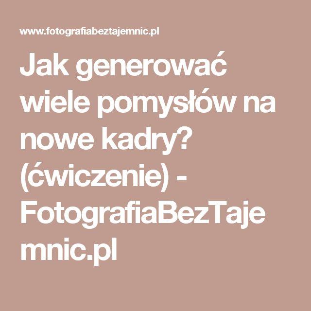 Jak generować wiele pomysłów na nowe kadry? (ćwiczenie) - FotografiaBezTajemnic.pl