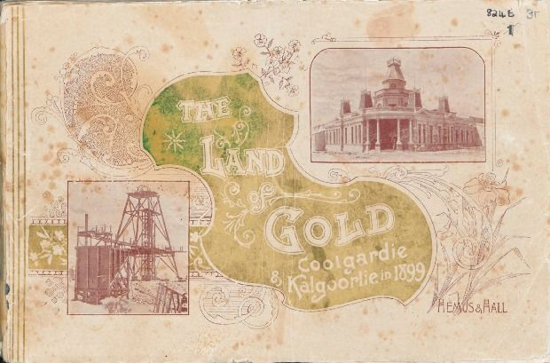 The Land of gold : Coolgardie, Kalgoorlie and Boulder, W.A. 1899.   http://encore.slwa.wa.gov.au/iii/encore/record/C__Rb1070863