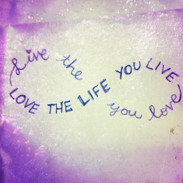 Love Quotes About Life: Live The Life You Love. Love The Life You Live. INFINITY