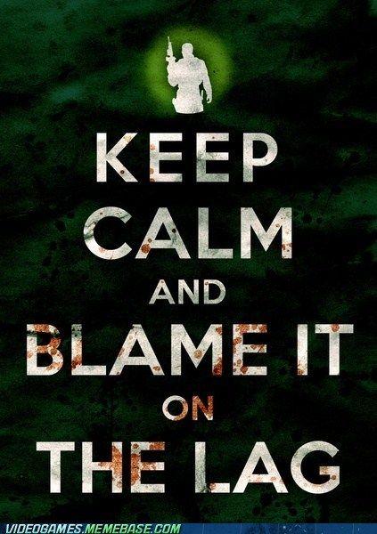 Keep Calm. Lag is an excuse that never fails