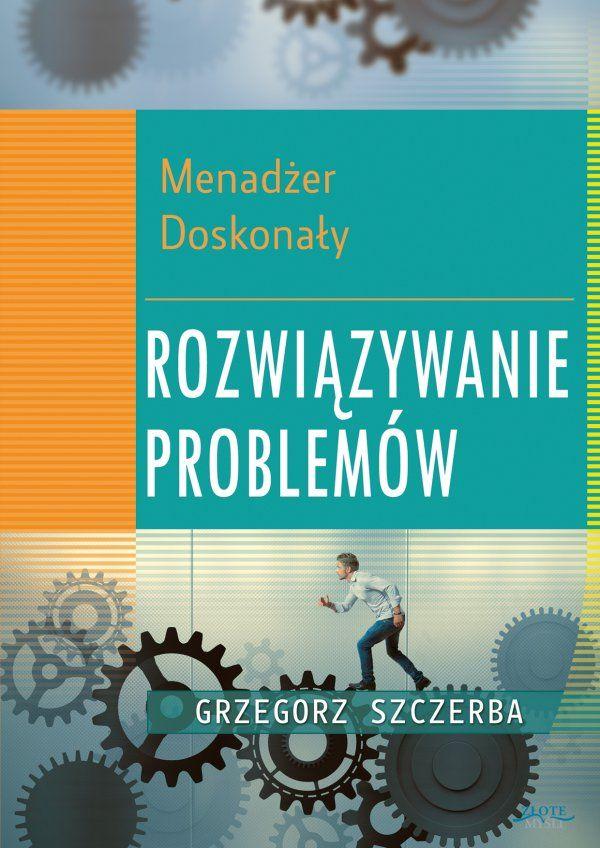 Menadżer doskonały 5. Rozwiązywanie problemów / Grzegorz Szczerba  Ta książka da Ci taką władzę. Zaczniesz kontrolować sytuacje, zamiast gasić pożary. Problemy nie znikną, ale zmniejszą się do tak małych rozmiarów, że Twój zespół szybko sobie z nimi poradzi.
