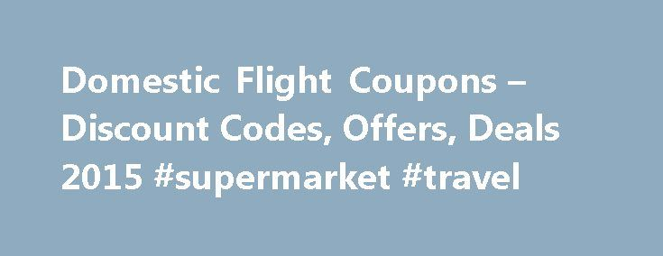 Domestic Flight Coupons – Discount Codes, Offers, Deals 2015 #supermarket #travel http://travel.remmont.com/domestic-flight-coupons-discount-codes-offers-deals-2015-supermarket-travel/  #deals on flights # Domestic Flights Coupons And Discount Codes For December 2015 19 Offers Available Flight Coupons are the most sought coupons online these days in India. Every person who travels through air looks for airline deals and offers online. We are here to help all those such travelers, and even…