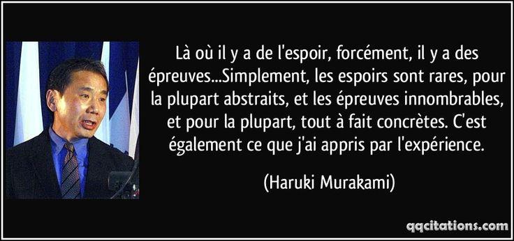 Là où il y a de l'espoir, forcément, il y a des épreuves...Simplement, les espoirs sont rares, pour la plupart abstraits, et les épreuves innombrables, et pour la plupart, tout à fait concrètes. C'est également ce que j'ai appris par l'expérience. (Haruki Murakami) #citations #HarukiMurakami
