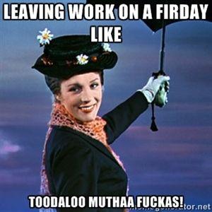 Leaving work on a firday like toodaloo muthaa fuckas! | marypoppins