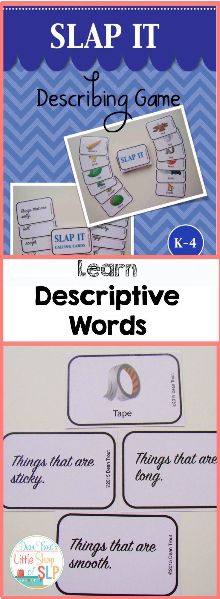 Slap It! This is a fun and fast game to teach descriptive words. Creates lots of discussion and teachable moments, that you can use for elaborating on specific words.