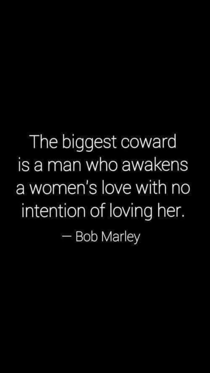The biggest coward is a man who awakens a woman's love with no intention of loving her. ~Bob Marley