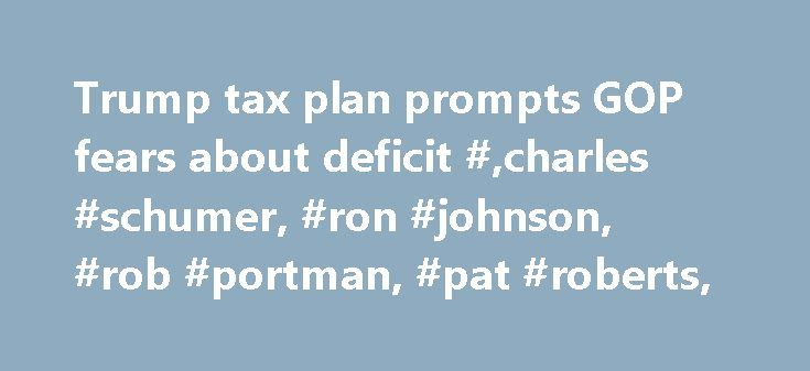 Trump tax plan prompts GOP fears about deficit #,charles #schumer, #ron #johnson, #rob #portman, #pat #roberts, http://las-vegas.remmont.com/trump-tax-plan-prompts-gop-fears-about-deficit-charles-schumer-ron-johnson-rob-portman-pat-roberts/  # Trump tax plan prompts GOP fears about deficit President Trump's sweeping proposal to cut corporate and business tax rates is raising GOP concerns about blowing up the deficit. While most Republicans favor cutting taxes, worries that the proposal will…