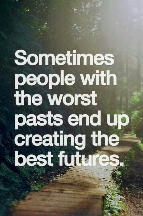 Those of us with something dark in our past know what to look for in a good future and we will work 10 times harder for that wonderful future. So don't be afraid of our past; it's in the past but we are all moving forward