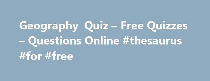 Geography Quiz – Free Quizzes – Questions Online #thesaurus #for #free http://health.nef2.com/geography-quiz-free-quizzes-questions-online-thesaurus-for-free/  #geography answers # Geography Quiz You have 5 minutes to complete each Ladder level. If you do not answer all 10 questions in the allocated time the quiz will time out and any missed questions will be scored as zero. Use of the back button is prohibited. You must click the 'Post to Leaderboard' button if you want your score to appear…