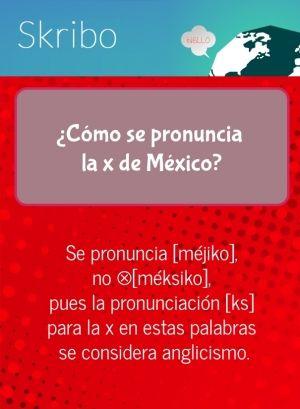 ¿cómo se pronuncia la x de méxico? se pronuncia [méjiko], no ⊗[méksiko], pues la pronunciación [ks] para la x en estas palabras se considera anglicismo.