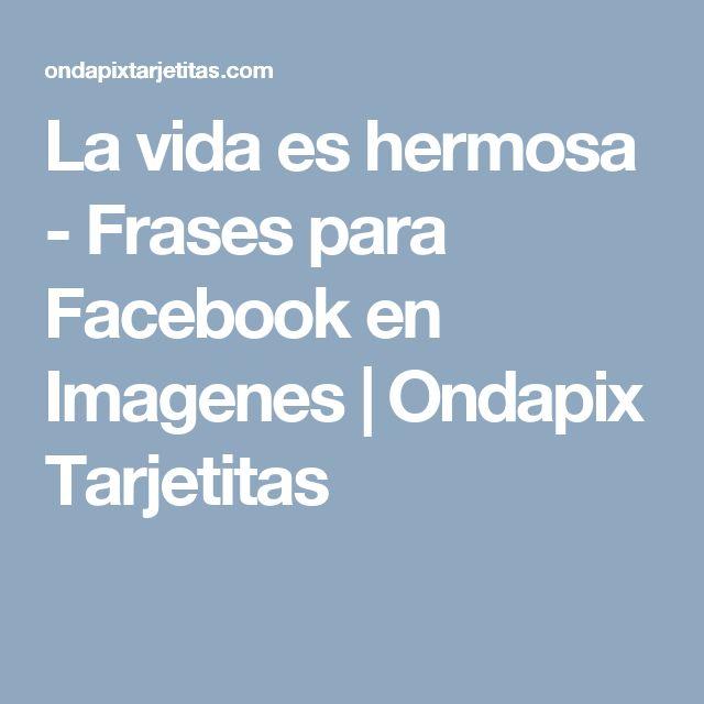 La vida es hermosa - Frases para Facebook en Imagenes   Ondapix Tarjetitas