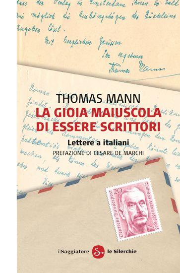 Thomas Mann La gioia maiuscola di essere scrittori. Lettere a italiani.  http://www.ilsaggiatore.com/argomenti/letteratura/9788842819073/la-gioia-maiuscola-di-essere-scrittori/