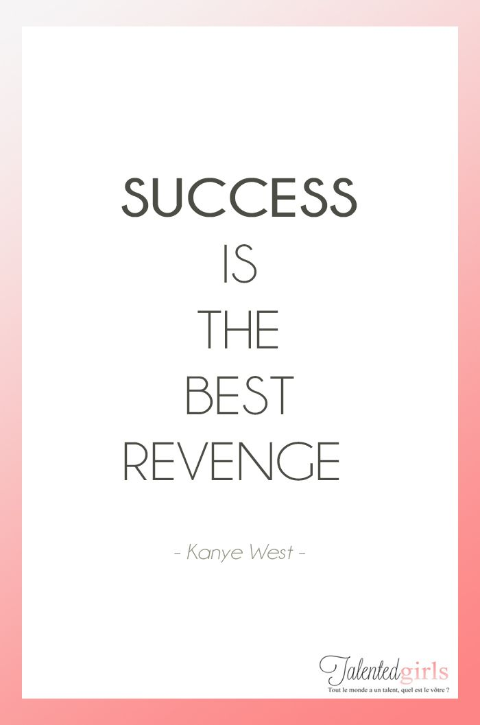 Success is the best revenge, Kanye West quote http://talentedgirls.fr/