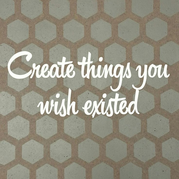 Create things you wish existed