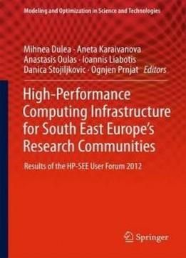 High-performance Computing Infrastructure For South East Europe's Research Communities: Results Of The Hp-see User Forum 2012 (modeling And Optimization In Science And Technologies) free ebook