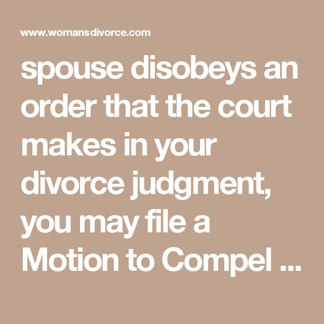 spouse disobeys an order that the court makes in your divorce judgment, you may file a Motion to Compel Compliance. Such motions are generally for contempt  and require the service of an Order to Show Cause and a Motion.