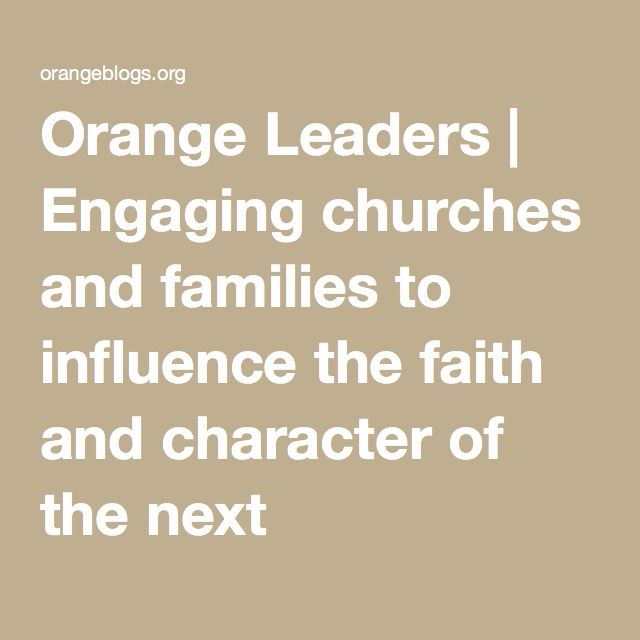 Orange Leaders   Engaging churches and families to influence the faith and character of the next generation.