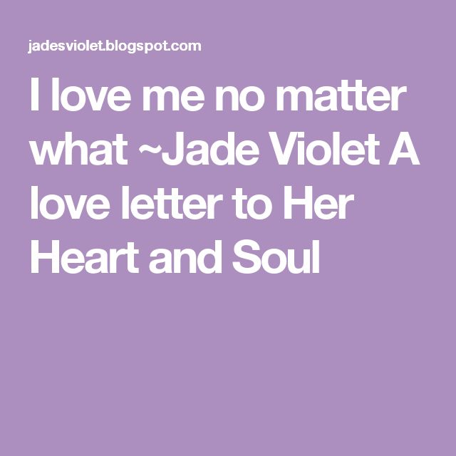 I love me no matter what  ~Jade Violet A love letter to Her Heart and Soul