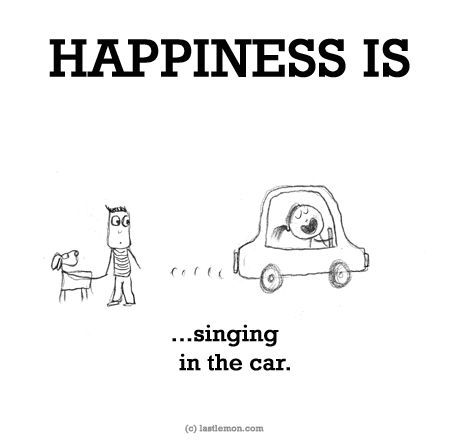 HAPPINESS IS...singing in the car.