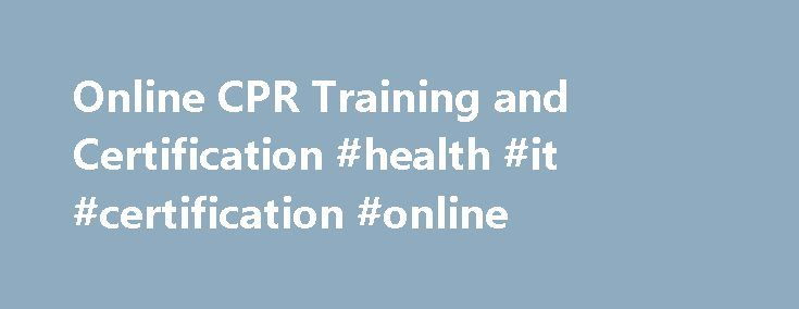 Online CPR Training and Certification #health #it #certification #online http://uganda.remmont.com/online-cpr-training-and-certification-health-it-certification-online/  # Course Offerings Click on the course button for more information. Have a Group? Group/Corporate Discounts Available The group rate for 5 or more courses is $17.00 per course/per person and $22.00 for the Pediatric First Aid Course and WE do all the work. It's as simple as sending us the list of employees ready to do the…
