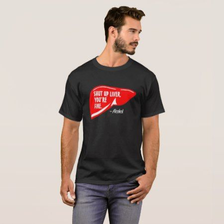 Shut up liver you're fine T-Shirt - tap to personalize and get yours