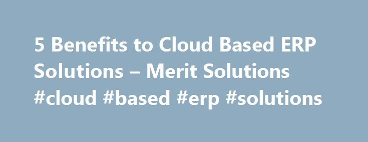 5 Benefits to Cloud Based ERP Solutions – Merit Solutions #cloud #based #erp #solutions http://swaziland.remmont.com/5-benefits-to-cloud-based-erp-solutions-merit-solutions-cloud-based-erp-solutions/  # 5 Benefits to Cloud Based ERP Solutions There was a time when businesses avoided cloud-based solutions at all costs. Over time, however, people began to realize that moving data and applications to a reputable cloud vendor wouldn t trigger a series of catastrophic events that they once…