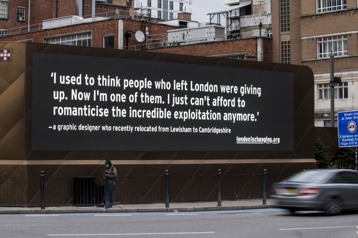 The London is Changing project has been calling on people to submit their reasons for moving away from London. The anonymous stories are then posted on large digital billboards in Holborn and Aldgate. This is the opposite of leaving quietly and it's probably just what the city needs to see.