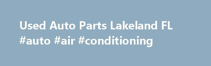 Used Auto Parts Lakeland FL #auto #air #conditioning http://uk.remmont.com/used-auto-parts-lakeland-fl-auto-air-conditioning/  #auto part.com # Welcome to Auto Parts Pros At Auto Parts Pros we can deliver the auto parts you need quickly and efficiently to Lakeland, FL, Orlando, FL, Tampa, FL, and the nearby areas. We offer used auto parts at competitive prices so you can have the items you need at affordable prices. We carry late model foreign and American made parts that are guaranteed to…