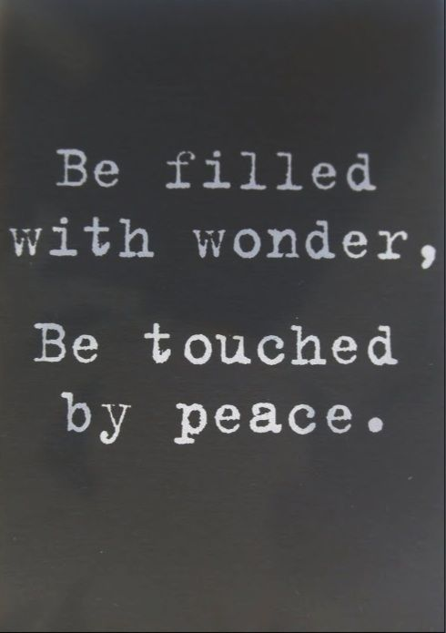 Be filled with wonder, Be touched by peace. -I read the lines everyday, and at times, they have soothed my soul.