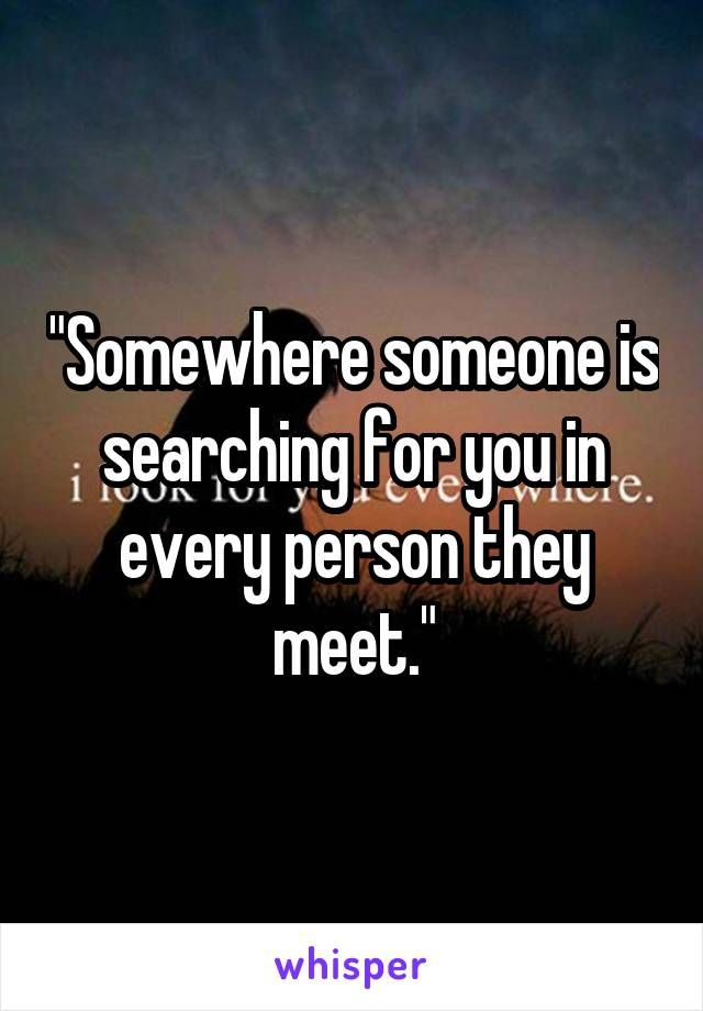 """Somewhere someone is searching for you in every person they meet."""